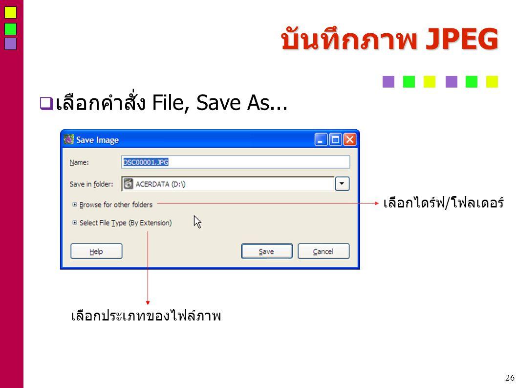 26 บันทึกภาพ JPEG  เลือกคำสั่ง File, Save As... เลือกไดร์ฟ/โฟลเดอร์ เลือกประเภทของไฟล์ภาพ
