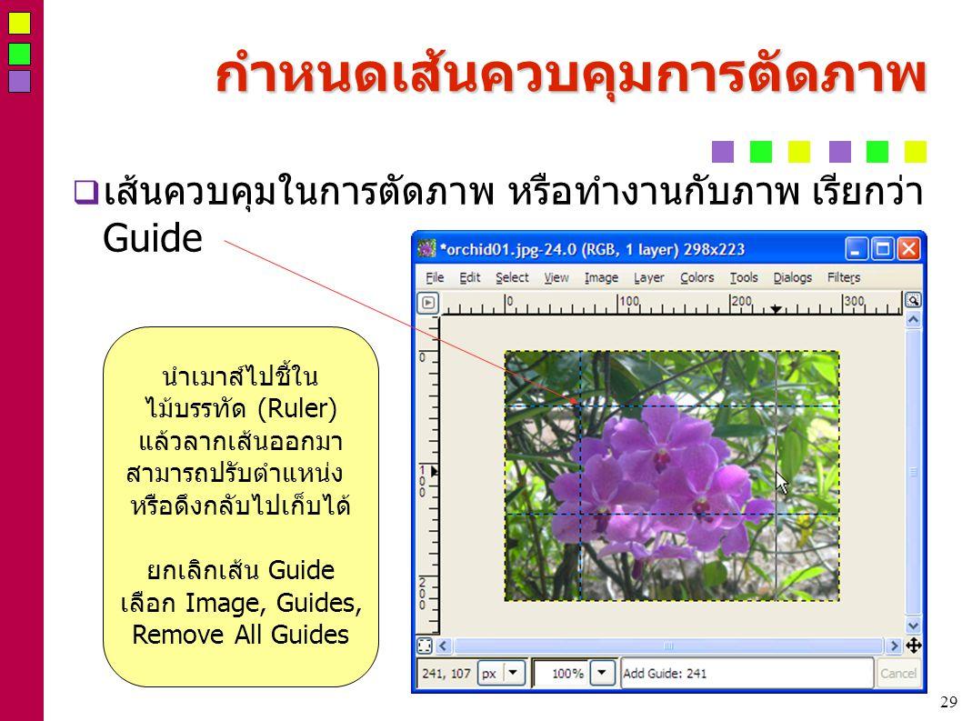 29 กำหนดเส้นควบคุมการตัดภาพ  เส้นควบคุมในการตัดภาพ หรือทำงานกับภาพ เรียกว่า Guide นำเมาส์ไปชี้ใน ไม้บรรทัด (Ruler) แล้วลากเส้นออกมา สามารถปรับตำแหน่ง หรือดึงกลับไปเก็บได้ ยกเลิกเส้น Guide เลือก Image, Guides, Remove All Guides