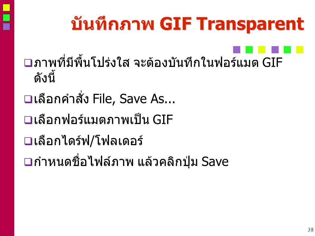 38 บันทึกภาพ GIF Transparent  ภาพที่มีพื้นโปร่งใส จะต้องบันทึกในฟอร์แมต GIF ดังนี้  เลือกคำสั่ง File, Save As...