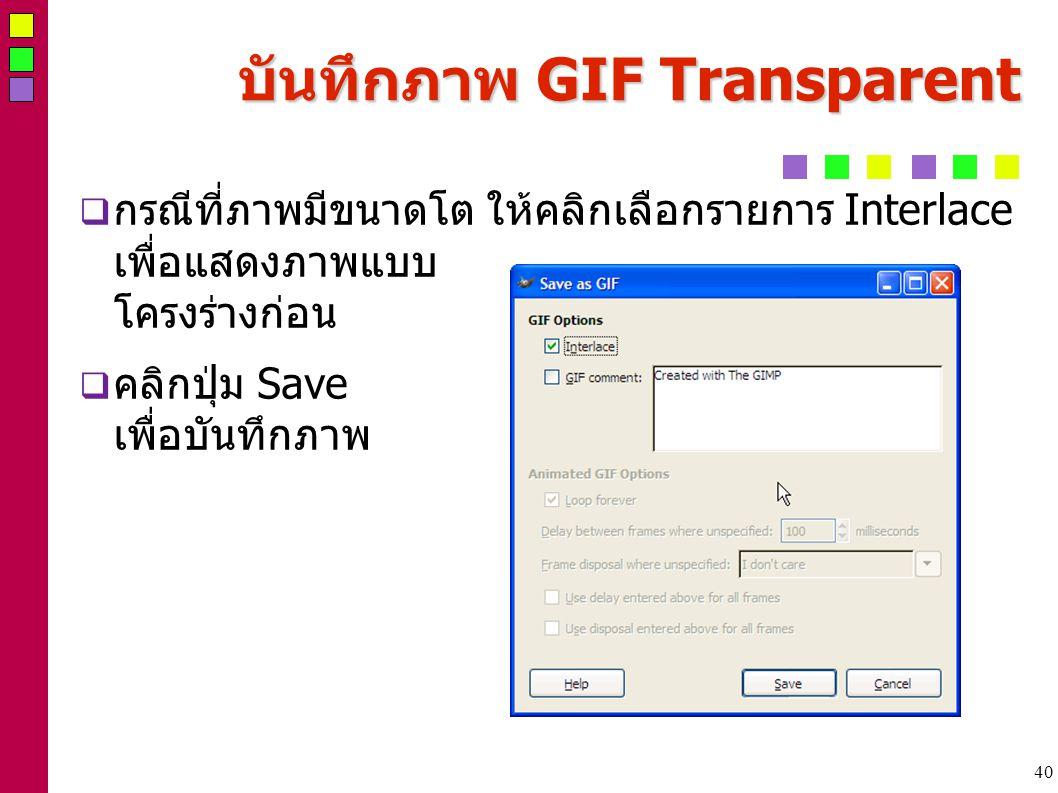 40 บันทึกภาพ GIF Transparent  กรณีที่ภาพมีขนาดโต ให้คลิกเลือกรายการ Interlace เพื่อแสดงภาพแบบ โครงร่างก่อน  คลิกปุ่ม Save เพื่อบันทึกภาพ