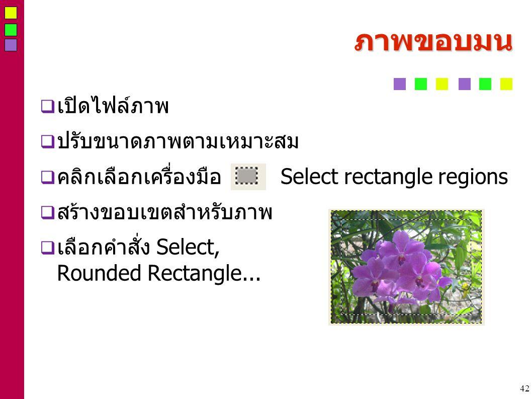 42 ภาพขอบมน  เปิดไฟล์ภาพ  ปรับขนาดภาพตามเหมาะสม  คลิกเลือกเครื่องมือ Select rectangle regions  สร้างขอบเขตสำหรับภาพ  เลือกคำสั่ง Select, Rounded Rectangle...