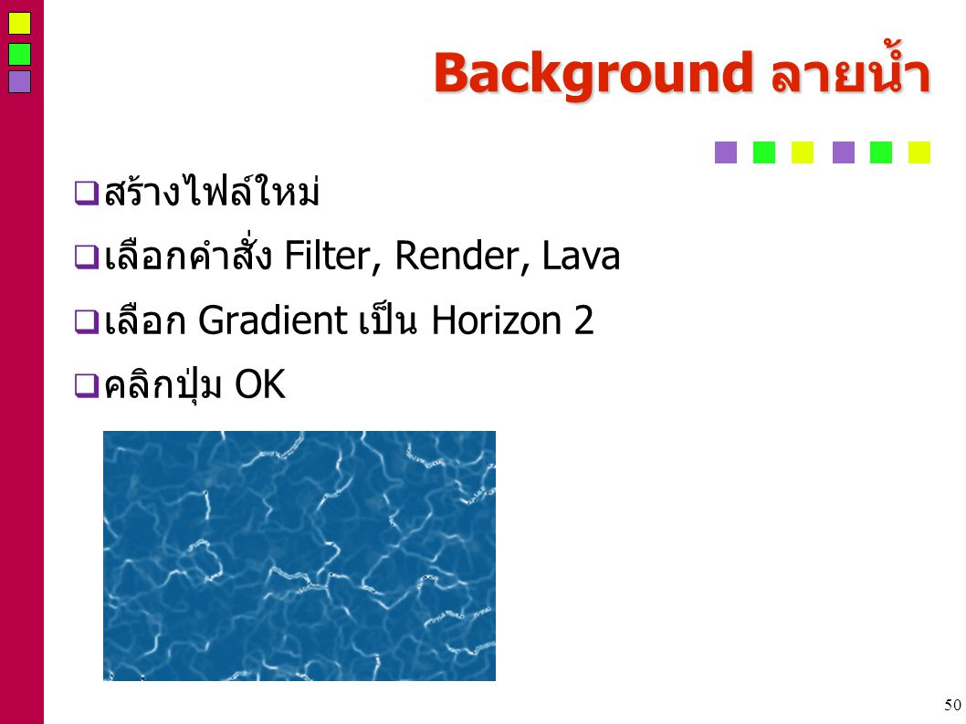 50 Background ลายน้ำ  สร้างไฟล์ใหม่  เลือกคำสั่ง Filter, Render, Lava  เลือก Gradient เป็น Horizon 2  คลิกปุ่ม OK