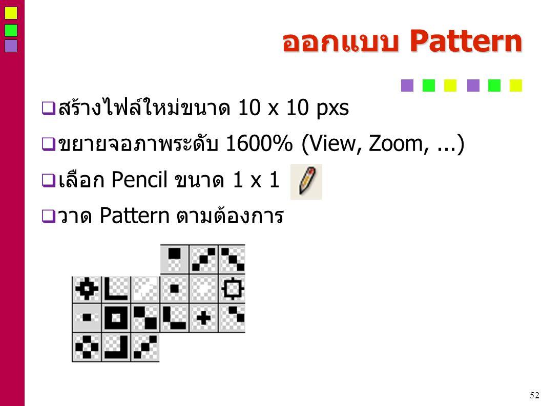 52 ออกแบบ Pattern  สร้างไฟล์ใหม่ขนาด 10 x 10 pxs  ขยายจอภาพระดับ 1600% (View, Zoom,...)  เลือก Pencil ขนาด 1 x 1  วาด Pattern ตามต้องการ