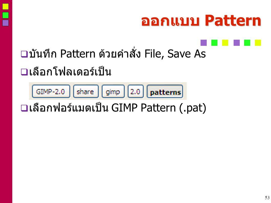 53 ออกแบบ Pattern  บันทึก Pattern ด้วยคำสั่ง File, Save As  เลือกโฟลเดอร์เป็น  เลือกฟอร์แมตเป็น GIMP Pattern (.pat)