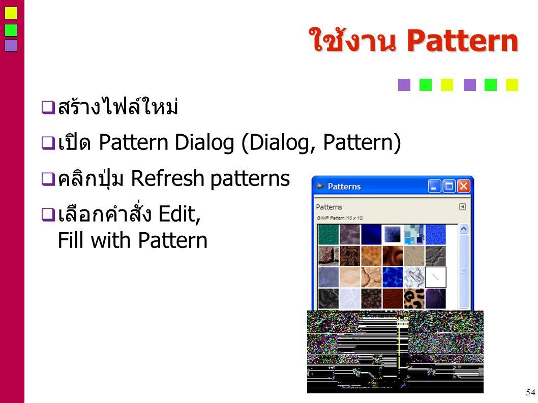 54 ใช้งาน Pattern  สร้างไฟล์ใหม่  เปิด Pattern Dialog (Dialog, Pattern)  คลิกปุ่ม Refresh patterns  เลือกคำสั่ง Edit, Fill with Pattern