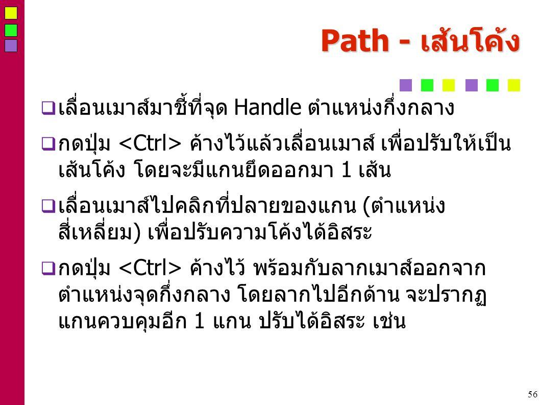 56 Path - เส้นโค้ง  เลื่อนเมาส์มาชี้ที่จุด Handle ตำแหน่งกึ่งกลาง  กดปุ่ม ค้างไว้แล้วเลื่อนเมาส์ เพื่อปรับให้เป็น เส้นโค้ง โดยจะมีแกนยึดออกมา 1 เส้น  เลื่อนเมาส์ไปคลิกที่ปลายของแกน (ตำแหน่ง สี่เหลี่ยม) เพื่อปรับความโค้งได้อิสระ  กดปุ่ม ค้างไว้ พร้อมกับลากเมาส์ออกจาก ตำแหน่งจุดกึ่งกลาง โดยลากไปอีกด้าน จะปรากฏ แกนควบคุมอีก 1 แกน ปรับได้ิอิสระ เช่น