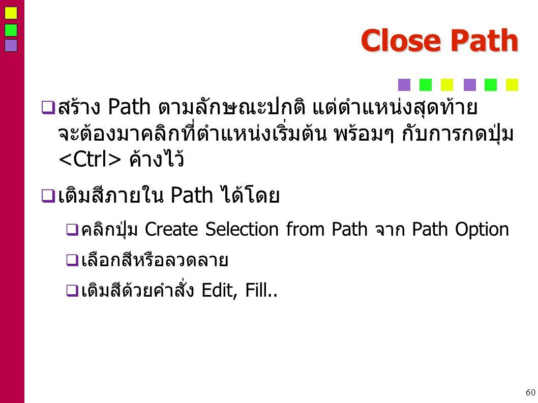 60 Close Path  สร้าง Path ตามลักษณะปกติ แต่ตำแหน่งสุดท้าย จะต้องมาคลิกที่ตำแหน่งเริ่มต้น พร้อมๆ กับการกดปุ่ม ค้างไว้  เติมสีภายใน Path ได้โดย  คลิกปุ่ม Create Selection from Path จาก Path Option  เลือกสีหรือลวดลาย  เติมสีด้วยคำสั่ง Edit, Fill..
