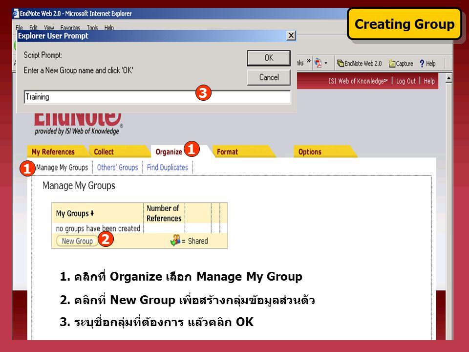 2. คลิกที่ New Group เพื่อสร้างกลุ่มข้อมูลส่วนตัว 3. ระบุชื่อกลุ่มที่ต้องการ แล้วคลิก OK 1 Creating Group 1. คลิกที่ Organize เลือก Manage My Group 3