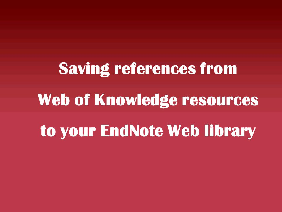 Saving references from Web of Knowledge resources to your EndNote Web library