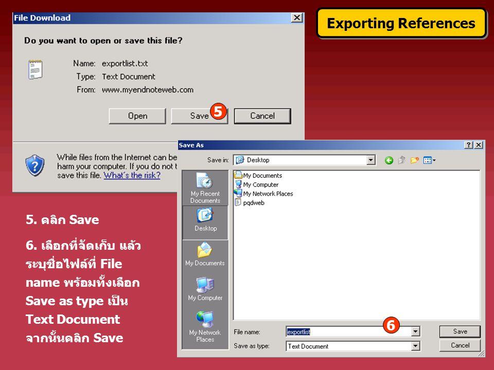 5. คลิก Save 6. เลือกที่จัดเก็บ แล้ว ระบุชื่อไฟล์ที่ File name พร้อมทั้งเลือก Save as type เป็น Text Document จากนั้นคลิก Save Exporting References 5