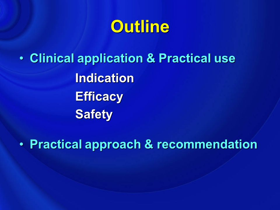 Outline Clinical application & Practical useClinical application & Practical useIndicationEfficacySafety Practical approach & recommendationPractical
