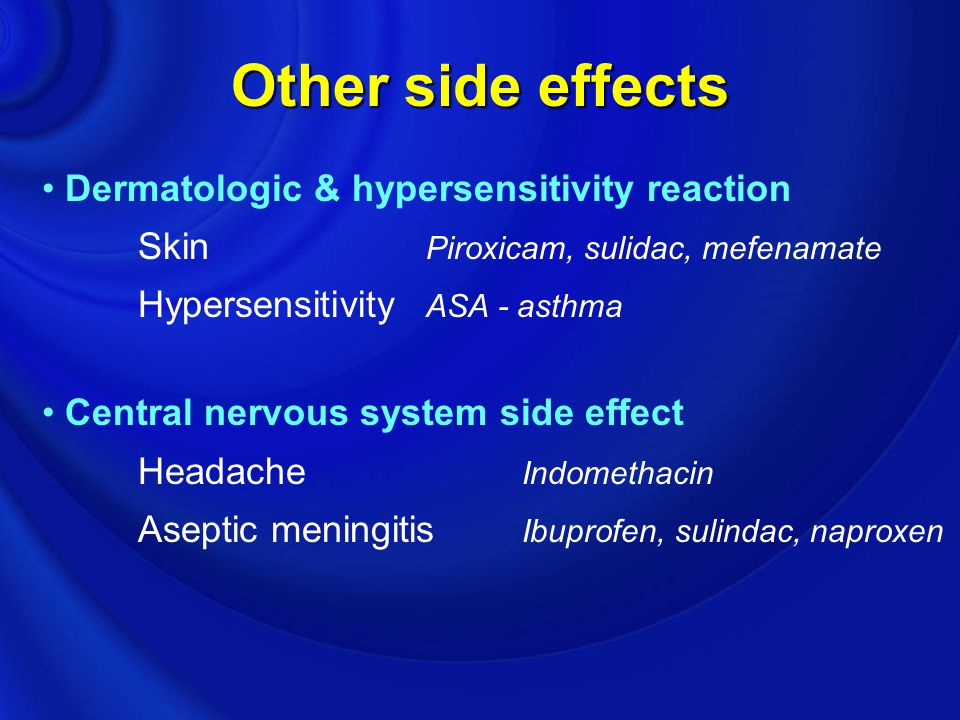 Other side effects Dermatologic & hypersensitivity reaction Skin Piroxicam, sulidac, mefenamate Hypersensitivity ASA - asthma Central nervous system s