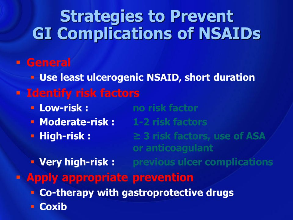 Strategies to Prevent GI Complications of NSAIDs  General  Use least ulcerogenic NSAID, short duration  Identify risk factors  Low-risk : no risk