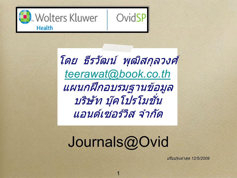 1 Journals@Ovid โดย ธีรวัฒน์ พุฒิสกุลวงศ์ teerawat@book.co.th แผนกฝึกอบรมฐานข้อมูล บริษัท บุ๊คโปรโมชั่น แอนด์เซอร์วิส จำกัด ปรับปรุ่งล่าสุด 12/5/2009