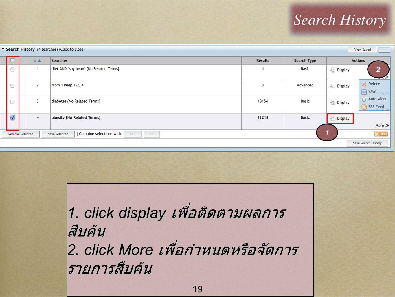 19 1. click display เพื่อติดตามผลการ สืบค้น 2. click More เพื่อกำหนดหรือจัดการ รายการสืบค้น 1 2 19