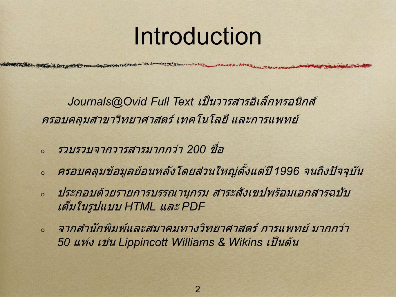 2 Introduction รวบรวบจากวารสารมากกว่า 200 ชื่อ ครอบคลุมข้อมูลย้อนหลังโดยส่วนใหญ่ตั้งแต่ปี 1996 จนถึงปัจจุบัน ประกอบด้วยรายการบรรณานุกรม สาระสังเขปพร้อมเอกสารฉบับ เต็มในรูปแบบ HTML และ PDF จากสำนักพิมพ์และสมาคมทางวิทยาศาสตร์ การแพทย์ มากกว่า 50 แห่ง เช่น Lippincott Williams & Wikins เป็นต้น Journals@Ovid Full Text เป็นวารสารอิเล็กทรอนิกส์ ครอบคลุมสาขาวิทยาศาสตร์ เทคโนโลยี และการแพทย์