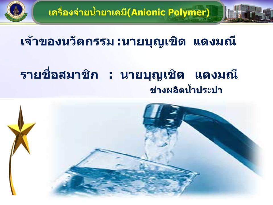 เครื่องจ่ายน้ำยาเคมี(Anionic Polymer) เจ้าของนวัตกรรม :นายบุญเชิด แดงมณี รายชื่อสมาชิก : นายบุญเชิด แดงมณี ช่างผลิตน้ำประปา