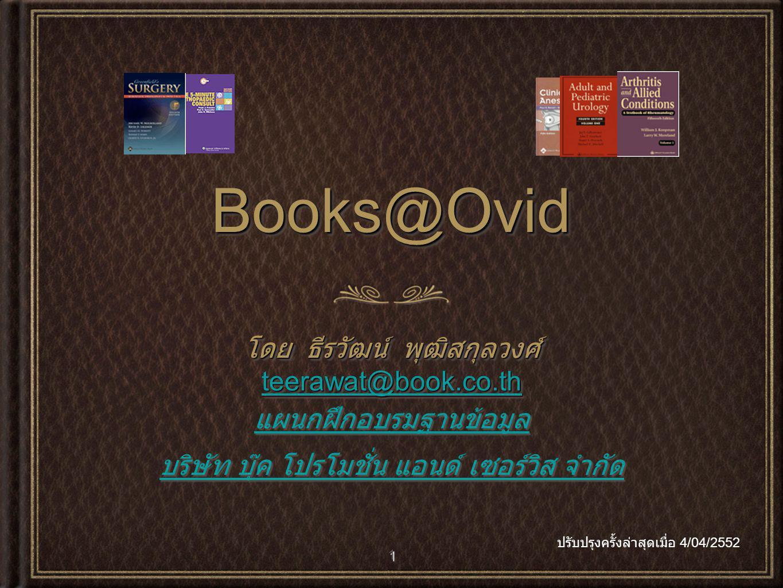 1 Books@OvidBooks@Ovid โดย ธีรวัฒน์ พุฒิสกุลวงศ์ teerawat@book.co.th แผนกฝึกอบรมฐานข้อมูล บริษัท บุ๊ค โปรโมชั่น แอนด์ เซอร์วิส จำกัด โดย ธีรวัฒน์ พุฒิสกุลวงศ์ teerawat@book.co.th แผนกฝึกอบรมฐานข้อมูล บริษัท บุ๊ค โปรโมชั่น แอนด์ เซอร์วิส จำกัด ปรับปรุงครั้งล่าสุดเมื่อ 4/04/2552