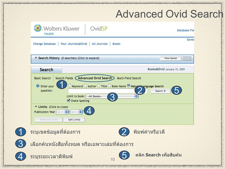 10 Advanced Ovid Search 2 3 1 3 1 2 4 4 5 5 ระบุระยะเวลาตีพิมพ์ พิมพ์คำหรือวลี คลิก Search เพื่อสืบค้น เลือกค้นหนังสือทั้งหมด หรือเฉพาะเล่มที่ต้องการ ระบุเขตข้อมูลที่ต้องการ