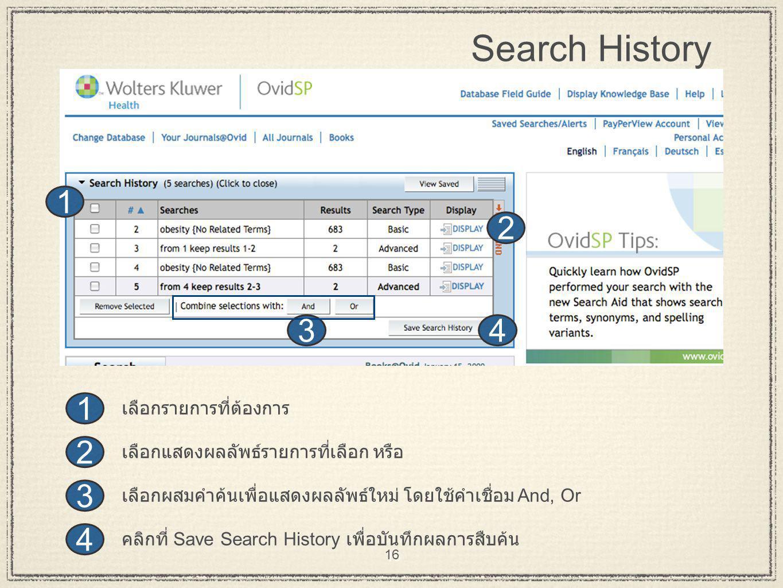 16 Search History 4 3 2 1 43 2 1 คลิกที่ Save Search History เพื่อบันทึกผลการสืบค้น เลือกผสมคำค้นเพื่อแสดงผลลัพธ์ใหม่ โดยใช้คำเชื่อม And, Or เลือกแสดง