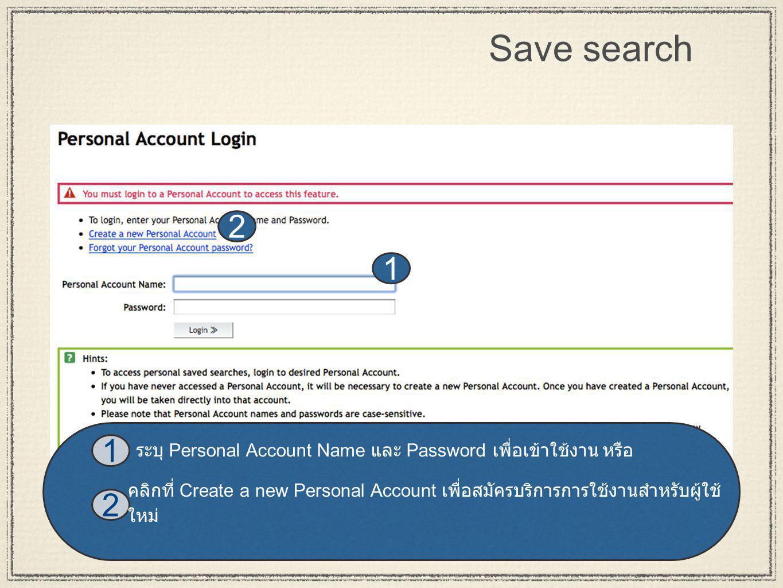 17 Save search 2 1 1 2 คลิกที่ Create a new Personal Account เพื่อสมัครบริการการใช้งานสำหรับผู้ใช้ ใหม่ ระบุ Personal Account Name และ Password เพื่อเข้าใช้งาน หรือ