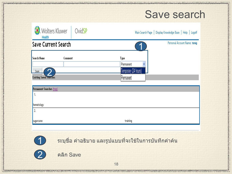 18 Save search 2 1 2 1 ระบุชื่อ คำอธิบาย และรูปแบบที่จะใช้ในการบันทึกคำค้น คลิก Save 18
