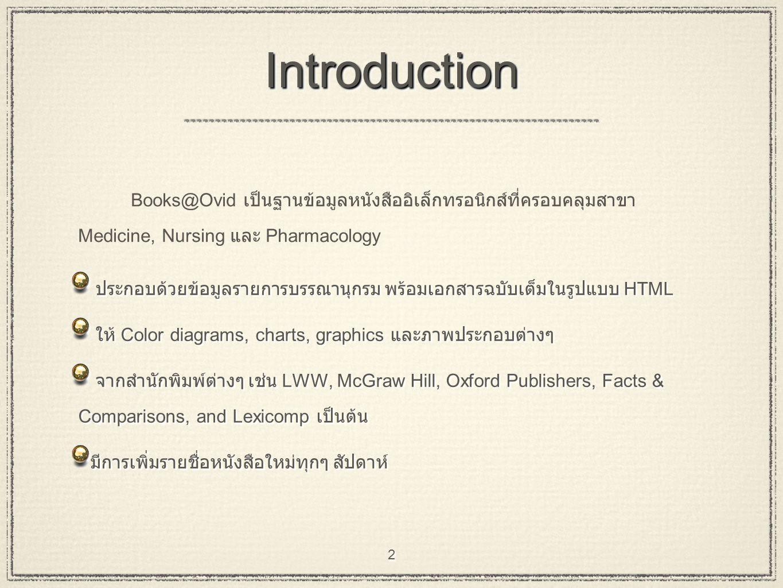 2 IntroductionIntroduction ประกอบด้วยข้อมูลรายการบรรณานุกรม พร้อมเอกสารฉบับเต็มในรูปแบบ HTML ให้ Color diagrams, charts, graphics และภาพประกอบต่างๆ จากสำนักพิมพ์ต่างๆ เช่น LWW, McGraw Hill, Oxford Publishers, Facts & Comparisons, and Lexicomp เป็นต้น มีการเพิ่มรายชื่อหนังสือใหม่ทุกๆ สัปดาห์ ประกอบด้วยข้อมูลรายการบรรณานุกรม พร้อมเอกสารฉบับเต็มในรูปแบบ HTML ให้ Color diagrams, charts, graphics และภาพประกอบต่างๆ จากสำนักพิมพ์ต่างๆ เช่น LWW, McGraw Hill, Oxford Publishers, Facts & Comparisons, and Lexicomp เป็นต้น มีการเพิ่มรายชื่อหนังสือใหม่ทุกๆ สัปดาห์ Books@Ovid เป็นฐานข้อมูลหนังสืออิเล็กทรอนิกส์ที่ครอบคลุมสาขา Medicine, Nursing และ Pharmacology
