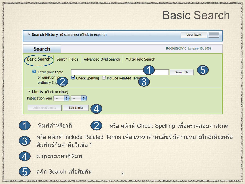 8 Basic Search 5 4 3 2 51 3 4 2 1 คลิก Search เพื่อสืบค้น ระบุระยะเวลาตีพิมพ หรือ คลิกที่ Include Related Terms เพื่อแนะนำคำค้นอื่นที่มีความหมายใกล้เคียงหรือ สัมพันธ์กับคำค้นในข้อ 1 หรือ คลิกที่ Check Spelling เพื่อตรวจสอบคำสะกด พิมพ์คำหรือวลี 2