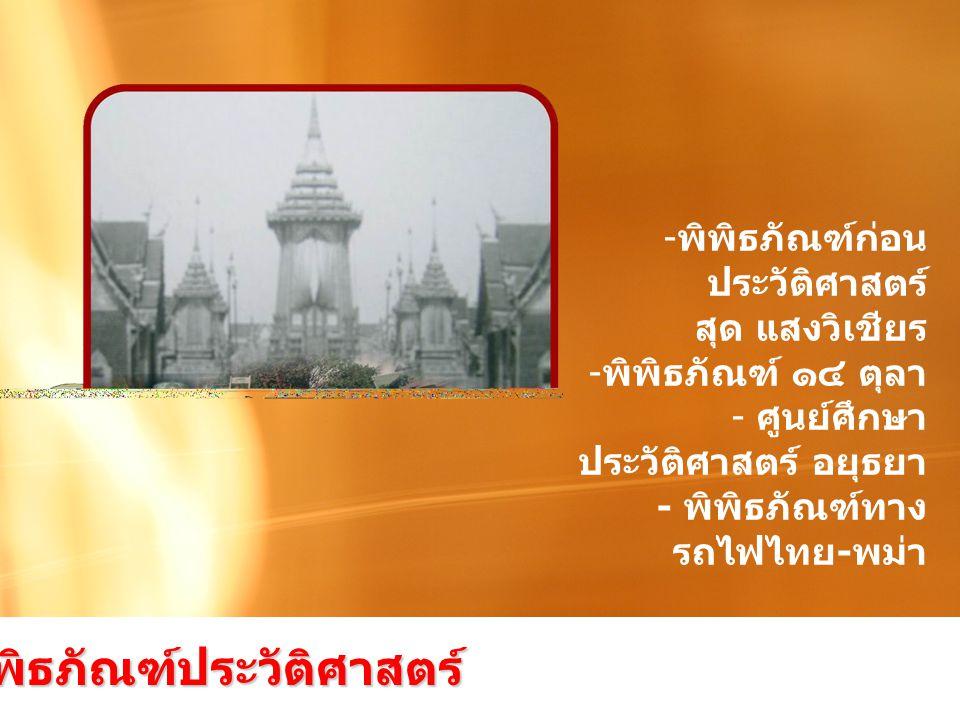 - พิพิธภัณฑ์ก่อน ประวัติศาสตร์ สุด แสงวิเชียร - พิพิธภัณฑ์ ๑๔ ตุลา - ศูนย์ศึกษา ประวัติศาสตร์ อยุธยา - พิพิธภัณฑ์ทาง รถไฟไทย - พม่า กลุ่มพิพิธภัณฑ์ประวัติศาสตร์