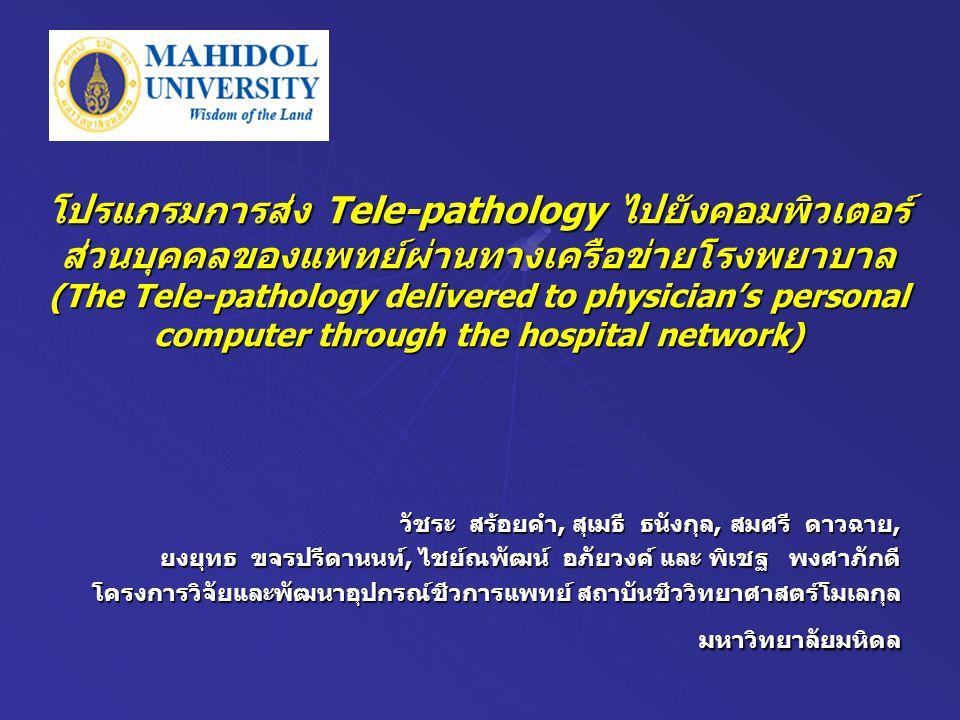 โปรแกรมการส่ง Tele-pathology ไปยังคอมพิวเตอร์ ส่วนบุคคลของแพทย์ผ่านทางเครือข่ายโรงพยาบาล (The Tele-pathology delivered to physician's personal computer through the hospital network) วัชระ สร้อยคำ, สุเมธี ธนังกุล, สมศรี ดาวฉาย, ยงยุทธ ขจรปรีดานนท์, ไชย์ณพัฒน์ อภัยวงค์ และ พิเชฐ พงศาภักดี โครงการวิจัยและพัฒนาอุปกรณ์ชีวการแพทย์ สถาบันชีววิทยาศาสตร์โมเลกุล มหาวิทยาลัยมหิดล