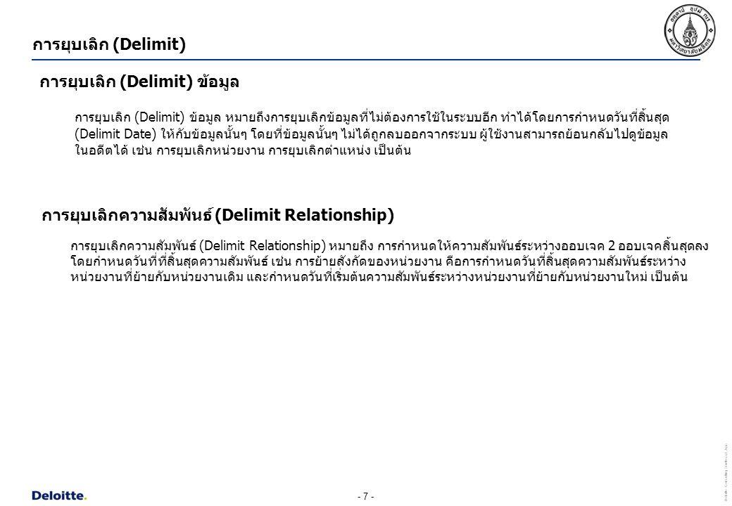 - 7 - Deloitte Consulting Southeast Asia การยุบเลิก (Delimit) การยุบเลิก (Delimit) ข้อมูล หมายถึงการยุบเลิกข้อมูลที่ไม่ต้องการใช้ในระบบอีก ทำได้โดยการ