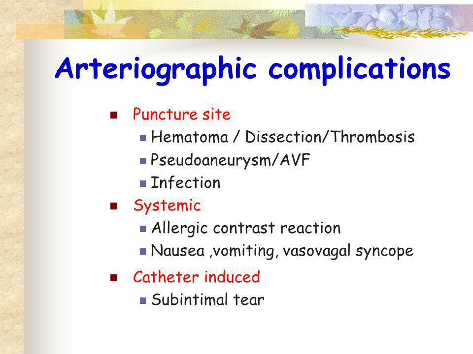 Arteriographic complications Puncture site Hematoma / Dissection/Thrombosis Pseudoaneurysm/AVF Infection Systemic Allergic contrast reaction Nausea,vo