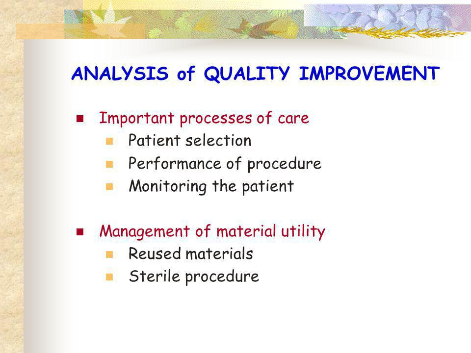 ANALYSIS of QUALITY IMPROVEMENT Important processes of care Patient selection Performance of procedure Monitoring the patient Management of material u