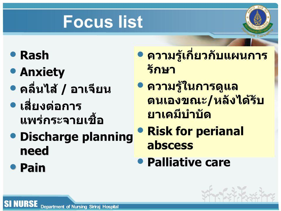 Focus list Rash Anxiety คลื่นไส้ / อาเจียน เสี่ยงต่อการ แพร่กระจายเชื้อ need Discharge planning need Pain Pain ความรู้เกี่ยวกับแผนการ รักษา ความรู้ในการดูแล ตนเองขณะ/หลังได้รับ ยาเคมีบำบัด Risk for perianal abscess Palliative care
