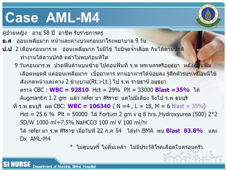 Case AML-M4 ผู้ป่วยหญิง อายุ 58 ปี อาชีพ รับราชการครู อ.ส อ่อนเพลียมาก หน้าและคางบวมก่อนมาโรงพยาบาล 9 วัน ป.ป 2 เดือนก่อนมาร.พ อ่อนเพลียมาก ไม่มีไข้ ไม่มีจุดจ้ำเลือด กินได้ตามปกติ ทำงานได้ตามปกติ คลำไม่พบก้อนที่ใด 9 วันก่อนมาร.พ ปวดฟันด้านบนซ้าย ไปถอนฟันที่ ร.พ พระนครศรีอยุธยา หลังถอนฟัน เลือดหยุดดี แต่อ่อนเพลียมาก เบื่ออาหาร ทานอาหารได้น้อยลง รู้สึกตัวรุมๆเหมือนมีไข้ สังเกตหน้าและคาง 2 ข้างบวม(Rt.>Lt.) ไป ร.พ ราชธานี อยุธยา ตรวจ CBC : WBC = 92810 Hct = 29% Plt = 33000 Blast =35% ได้ Augmantin 1.2 gm แล้ว refer มา ศิริราช แต่ไม่มีเตียง จึงไป ร.พ ธนบุรี ที่ ร.พ ธนบุรี ผล CBC: WBC = 106340 ( N =4, L = 18, M = 6 Blast = 35%) Hct = 25.6 % Plt = 50000 ได้ Fortum 2 gm v q 8 hrs.,Hydroxyurea (500) 2*2 5D/W 1000 ml+7.5% NaHCO3 100 ml V 100 ml/hr ได้ refer มา ร.พ ศิริราช เมื่อวันที่ 22 ก.ค 54 ได้ทำ BMA พบ Blast 83.8% และ Dx AML-M4 * ไม่สูบบุหรี่ ไม่ดื่มเหล้า ไม่มีประวัติโรคเลือดในครอบครัว