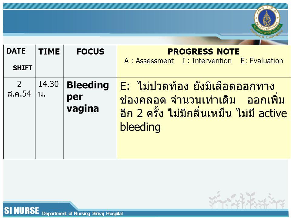 DATE SHIFT TIMEFOCUSPROGRESS NOTE A : Assessment I : Intervention E: Evaluation 2 ส.ค.54 14.30 น.