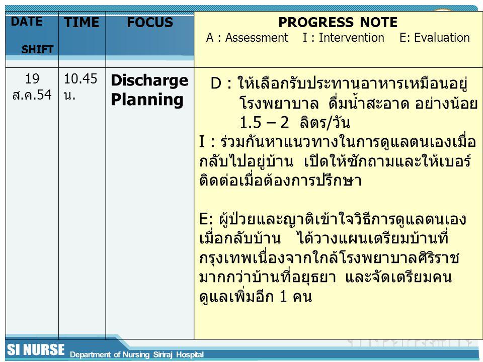 DATE SHIFT TIMEFOCUSPROGRESS NOTE A : Assessment I : Intervention E: Evaluation 19 ส.ค.54 10.45 น.