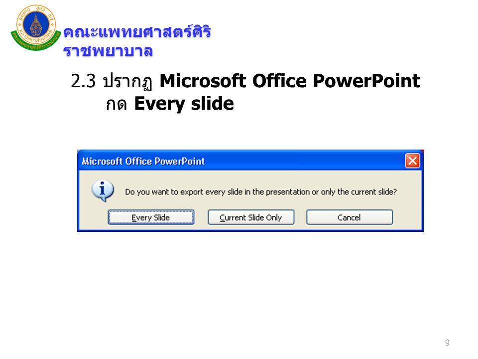 คณะแพทยศาสตร์ศิริ ราชพยาบาล 2.3 ปรากฏ Microsoft Office PowerPoint กด Every slide 9