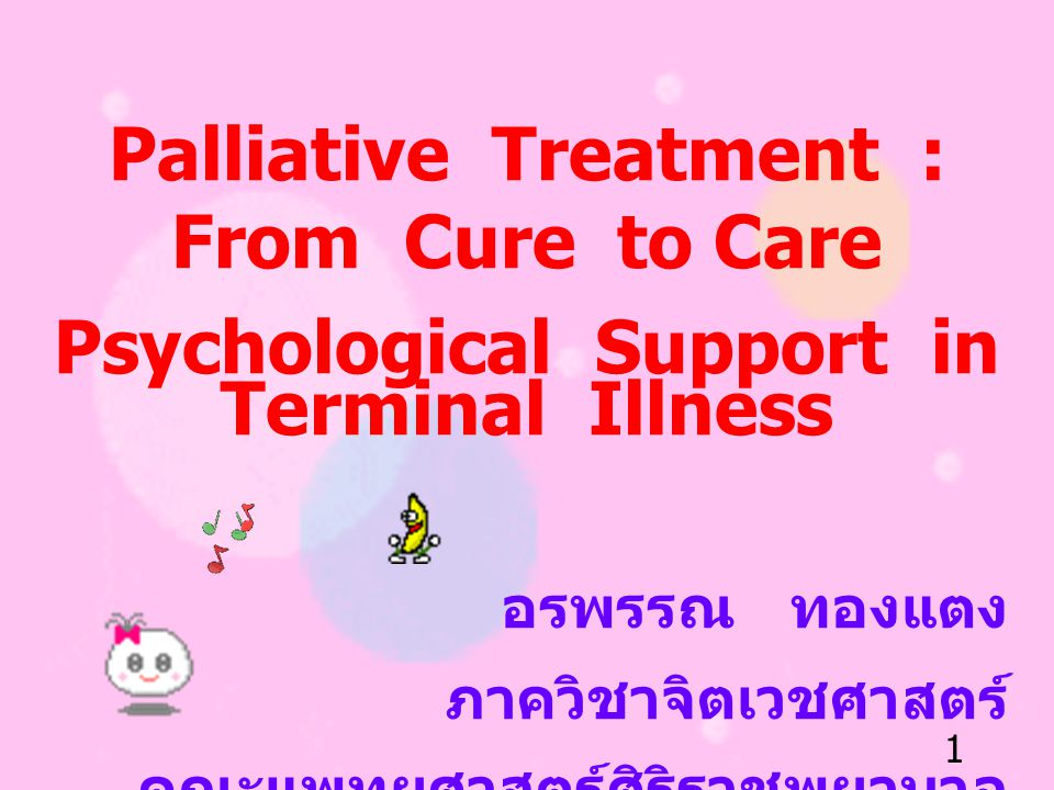 1 Palliative Treatment : From Cure to Care Psychological Support in Terminal Illness อรพรรณ ทองแตง ภาควิชาจิตเวชศาสตร์ คณะแพทยศาสตร์ศิริราชพยาบาล