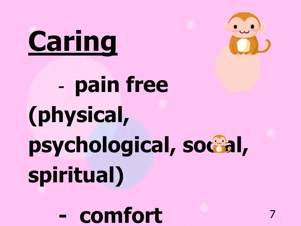 7 Caring - pain free (physical, psychological, social, spiritual) - comfort - fully mental alert (sense of control)