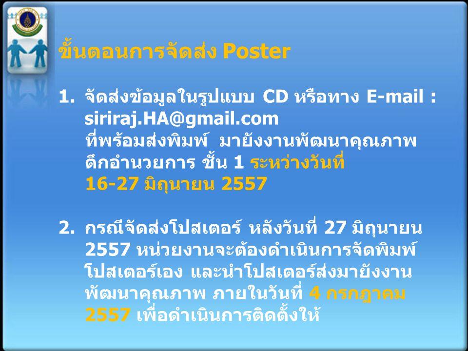 ขั้นตอนการจัดส่ง Poster 1.จัดส่งข้อมูลในรูปแบบ CD หรือทาง E-mail : siriraj.HA@gmail.com ที่พร้อมส่งพิมพ์ มายังงานพัฒนาคุณภาพ ตึกอำนวยการ ชั้น 1 ระหว่า