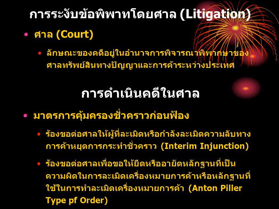 การระงับข้อพิพาทโดยศาล (Litigation) ศาล (Court) ลักษณะของคดีอยู่ในอำนาจการพิจารณาพิพากษาของ ศาลทรัพย์สินทางปัญญาและการค้าระหว่างประเทศ การดำเนินคดีในศาล มาตรการคุ้มครองชั่วคราวก่อนฟ้อง ร้องขอต่อศาลให้ผู้ที่ละเมิดหรือกำลังละเมิดความลับทาง การค้าหยุดการกระทำชั่วคราว (Interim Injunction) ร้องขอต่อศาลเพื่อขอให้ยึดหรืออายัดหลักฐานที่เป็น ความผิดในการละเมิดเครื่องหมายการค้าหรือหลักฐานที่ ใช้ในการทำละเมิดเครื่องหมายการค้า (Anton Piller Type pf Order)