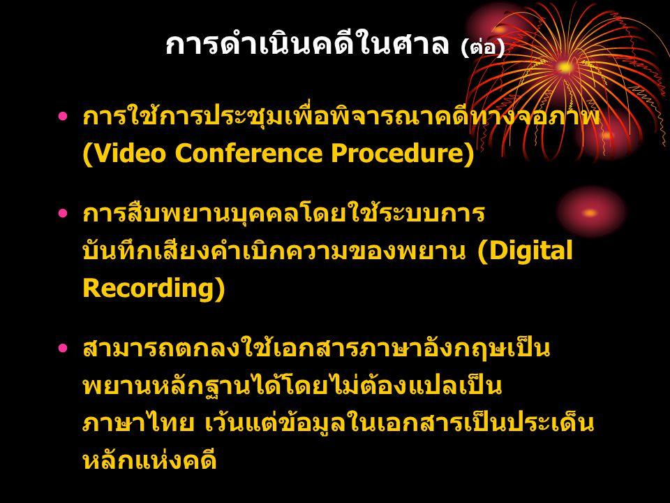 การดำเนินคดีในศาล (ต่อ) การใช้การประชุมเพื่อพิจารณาคดีทางจอภาพ (Video Conference Procedure) การสืบพยานบุคคลโดยใช้ระบบการ บันทึกเสียงคำเบิกความของพยาน (Digital Recording) สามารถตกลงใช้เอกสารภาษาอังกฤษเป็น พยานหลักฐานได้โดยไม่ต้องแปลเป็น ภาษาไทย เว้นแต่ข้อมูลในเอกสารเป็นประเด็น หลักแห่งคดี