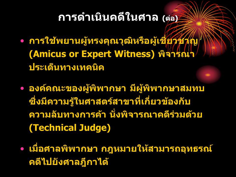 การดำเนินคดีในศาล (ต่อ) การใช้พยานผู้ทรงคุณวุฒิหรือผู้เชี่ยวชาญ (Amicus or Expert Witness) พิจารณา ประเด็นทางเทคนิค องค์คณะของผู้พิพากษา มีผู้พิพากษาสมทบ ซึ่งมีความรู้ในศาสตร์สาขาที่เกี่ยวข้องกับ ความลับทางการค้า นั่งพิจารณาคดีร่วมด้วย (Technical Judge) เมื่อศาลพิพากษา กฎหมายให้สามารถอุทธรณ์ คดีไปยังศาลฎีกาได้