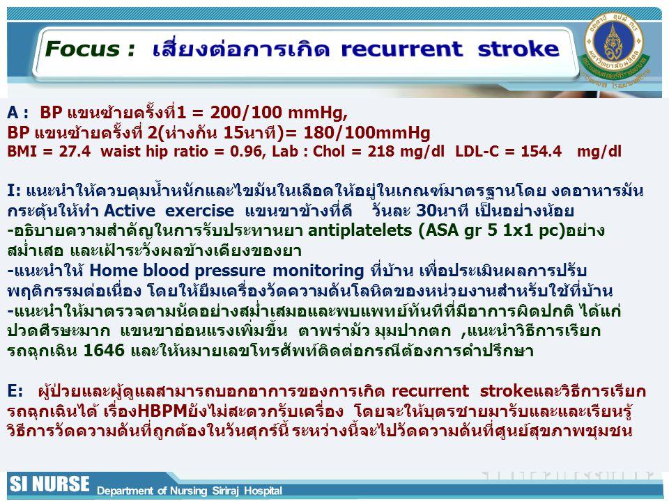 A : BP แขนซ้ายครั้งที่1 = 200/100 mmHg, BP แขนซ้ายครั้งที่ 2(ห่างกัน 15นาที)= 180/100mmHg BMI = 27.4 waist hip ratio = 0.96, Lab : Chol = 218 mg/dl LD