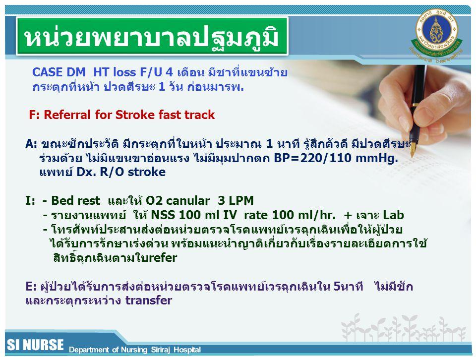 หน่วยพยาบาลปฐมภูมิ CASE DM HT loss F/U 4 เดือน มีชาที่แขนซ้าย กระตุกที่หน้า ปวดศีรษะ 1 วัน ก่อนมารพ. F: Referral for Stroke fast track A: ขณะซักประวัต