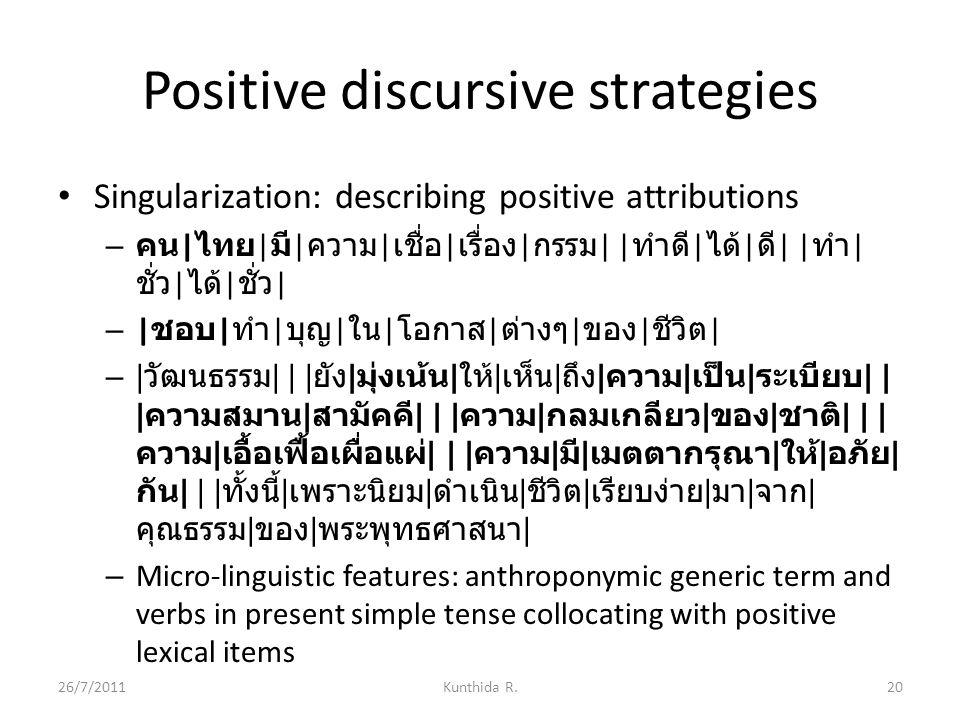 Positive discursive strategies Singularization: describing positive attributions – คน | ไทย | มี | ความ | เชื่อ | เรื่อง | กรรม | | ทำดี | ได้ | ดี | | ทำ | ชั่ว | ได้ | ชั่ว | – | ชอบ | ทำ | บุญ | ใน | โอกาส | ต่างๆ | ของ | ชีวิต | – | วัฒนธรรม | | | ยัง | มุ่งเน้น | ให้ | เห็น | ถึง | ความ | เป็น | ระเบียบ | | | ความสมาน | สามัคคี | | | ความ | กลมเกลียว | ของ | ชาติ | | | ความ | เอื้อเฟื้อเผื่อแผ่ | | | ความ | มี | เมตตากรุณา | ให้ | อภัย | กัน | | | ทั้งนี้ | เพราะนิยม | ดำเนิน | ชีวิต | เรียบง่าย | มา | จาก | คุณธรรม | ของ | พระพุทธศาสนา | – Micro-linguistic features: anthroponymic generic term and verbs in present simple tense collocating with positive lexical items 26/7/201120Kunthida R.