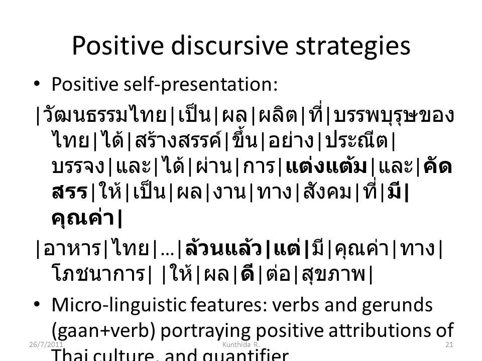Positive discursive strategies Positive self-presentation: | วัฒนธรรมไทย | เป็น | ผล | ผลิต | ที่ | บรรพบุรุษของ ไทย | ได้ | สร้างสรรค์ | ขึ้น | อย่าง | ประณีต | บรรจง | และ | ได้ | ผ่าน | การ | แต่งแต้ม | และ | คัด สรร | ให้ | เป็น | ผล | งาน | ทาง | สังคม | ที่ | มี | คุณค่า | | อาหาร | ไทย |…| ล้วนแล้ว | แต่ | มี | คุณค่า | ทาง | โภชนาการ | | ให้ | ผล | ดี | ต่อ | สุขภาพ | Micro-linguistic features: verbs and gerunds (gaan+verb) portraying positive attributions of Thai culture, and quantifier 26/7/201121Kunthida R.