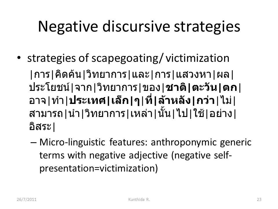 Negative discursive strategies strategies of scapegoating/ victimization | การ | คิดค้น | วิทยาการ | และ | การ | แสวงหา | ผล | ประโยชน์ | จาก | วิทยาการ | ของ | ชาติ | ตะวัน | ตก | อาจ | ทำ | ประเทศ | เล็ก | ๆ | ที่ | ล้าหลัง | กว่า | ไม่ | สามารถ | นำ | วิทยาการ | เหล่า | นั้น | ไป | ใช้ | อย่าง | อิสระ | – Micro-linguistic features: anthroponymic generic terms with negative adjective (negative self- presentation=victimization) 26/7/201123Kunthida R.