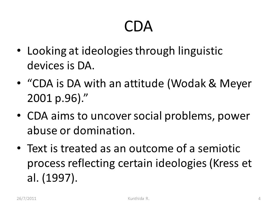 "CDA Looking at ideologies through linguistic devices is DA. ""CDA is DA with an attitude (Wodak & Meyer 2001 p.96)."" CDA aims to uncover social problem"